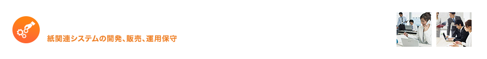 システム開発事業 紙関連システムの開発、販売、運用保守